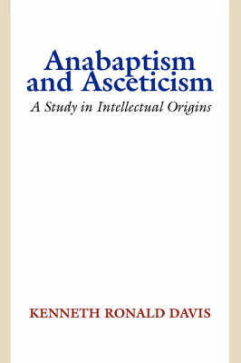 Anabaptism and Asceticism: A Study in Intellectual Origins (Paperback)