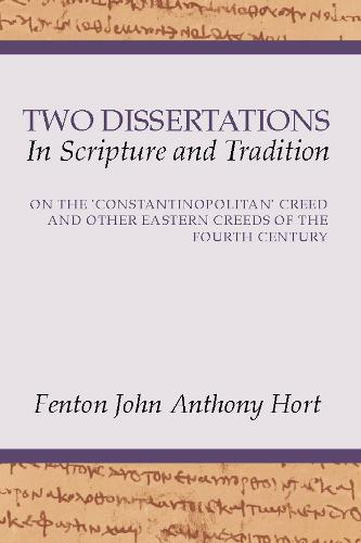 Two Dissertations in Scripture and Tradition: On the Constantinopolitan Creed and Other Eastern Creeds of the Fourth C (Paperback)