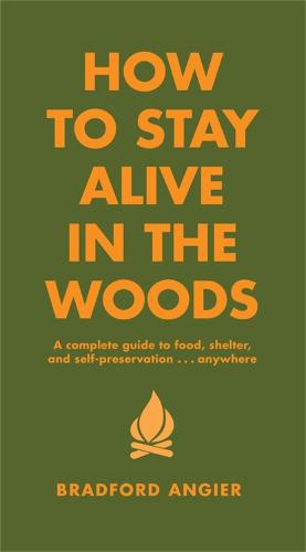 How To Stay Alive In The Woods: A Complete Guide to Food, Shelter and Self-Preservation Anywhere (Hardback)