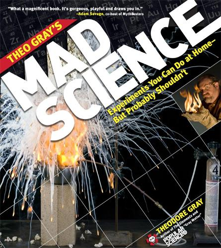 Theo Gray's Mad Science: Experiments You Can do at Home - But Probably Shouldn't (Paperback)