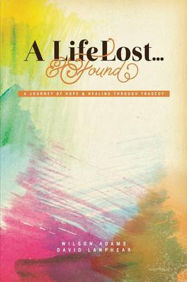A Life Lost... and Found: A Journey of Hope and Healing Through Tragedy (Paperback)