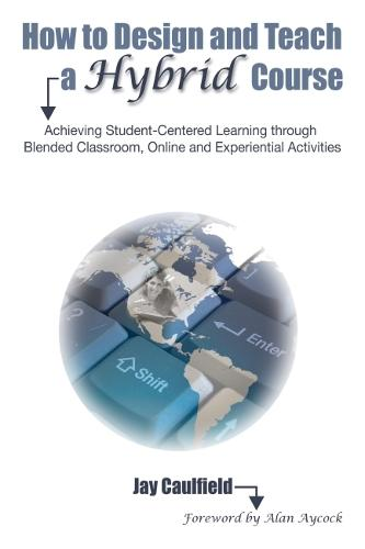 How to Design and Teach a Hybrid Course: Achieving Student-Centered Learning through Blended Classroom, Online and Experiential Activities (Hardback)