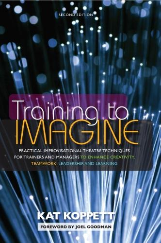Training to Imagine: Practical Improvisational Theatre Techniques to Enhance Creativity, Teamwork, Leadership and Learning (Hardback)