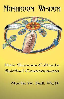 Mushroom Wisdom: Cultivating Spiritual Consciousness (Paperback)
