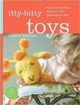 Itty-Bitty Toys: How to Knit Animals, Dolls, and Other Playthings for Kids (Spiral bound)