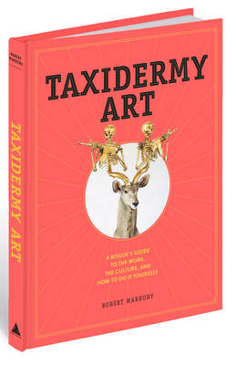 Taxidermy Art: A Rogue's Guide to the Work, the Culture, and How to Do It Yourself (Hardback)