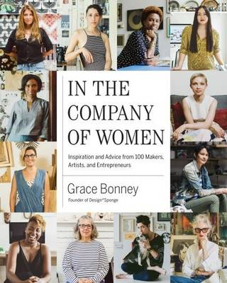 In the Company of Women: Inspiration and Advice from over 100 Makers, Artists, and Entrepreneurs (Hardback)