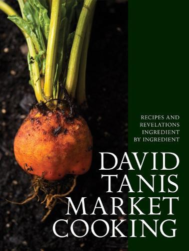David Tanis Market Cooking: Themes and Variations, Ingredient by Ingredient (Hardback)