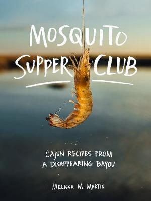 Mosquito Supper Club: Cajun Recipes from a Disappearing Bayou (Hardback)