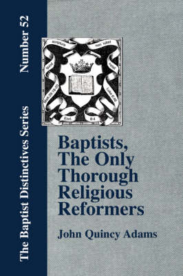 Baptists, The Only Thorough Religious Reformers (Paperback)