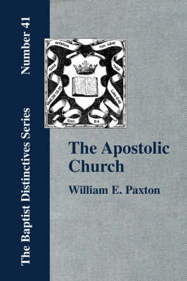 The Apostolic Church; Being an Inquiry into the Constitution and Polity of That Visible Organization Set Up by Jesus Christ and His Apostles (Paperback)