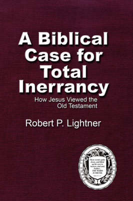 A Biblical Case For Total Inerrancy: How Jesus Viewed the Old Testament (Paperback)