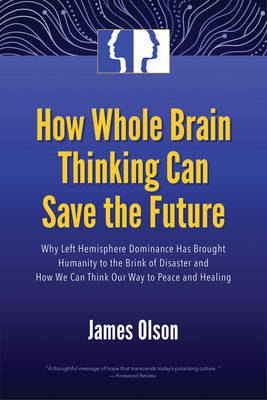 How Whole Brain Thinking Can Save the Future: Why Left Hemisphere Dominance Has Brought Humanity to the Brink of Disaster and How We Can Think Our Way to Peace and Healing (Paperback)