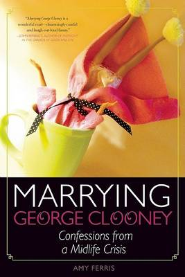 Marrying George Clooney: Confessions from a Midlife Crisis (Paperback)