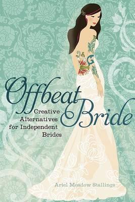 Offbeat Bride: Creative Alternatives for Independent Brides (Paperback)