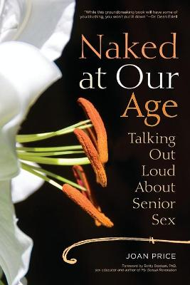 Naked at Our Age: Talking Out Loud About Senior Sex (Paperback)