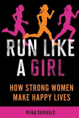Run Like a Girl: How Strong Women Make Happy Lives (Paperback)