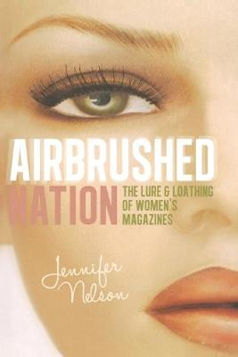 Airbrushed Nation: The Lure and Loathing of Women's Magazines (Paperback)
