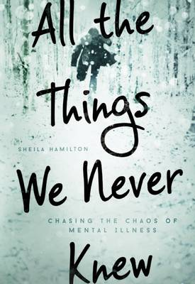 All the Things We Never Knew: Chasing the Chaos of Mental Illness (Hardback)