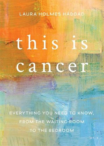 This is Cancer: Everything You Need to Know, from the Waiting Room to the Bedroom (Paperback)