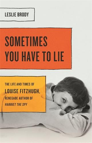 Sometimes You Have to Lie: The Life and Times of Louise Fitzhugh, Renegade Author of Harriet the Spy (Hardback)
