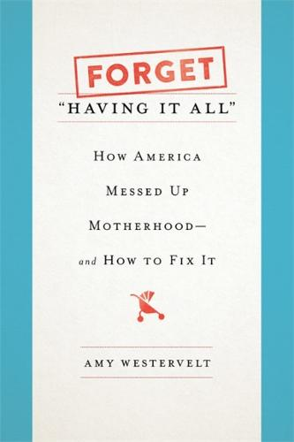 Forget 'Having It All': How America Messed Up Motherhood--and How to Fix It (Hardback)