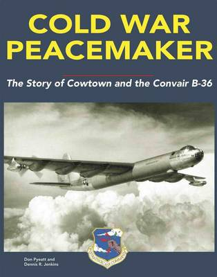 Cold War Peacemaker: The Story of Cowtown and Convair's B-36 (Hardback)