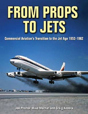 From Props to Jets: Commercial Aviation's Transition to the Jet Age 1952-1962 (Hardback)