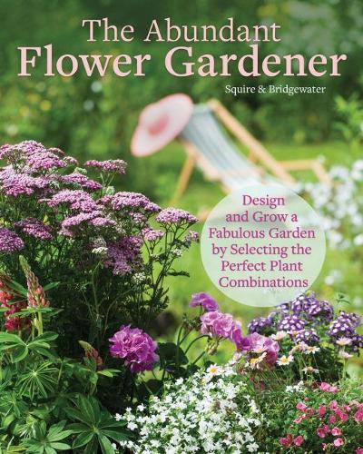 The Abundant Flower Gardener: Design and Grow a Fabulous Flower and Vegetable Garden (Paperback)
