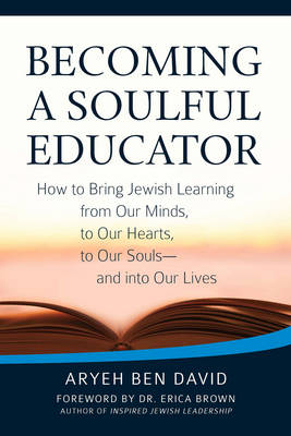 Becoming a Soulful Educator: How to Bring Jewish Learning from Our Minds, to Our Hearts, to Our Souls-and Into Our Lives (Paperback)