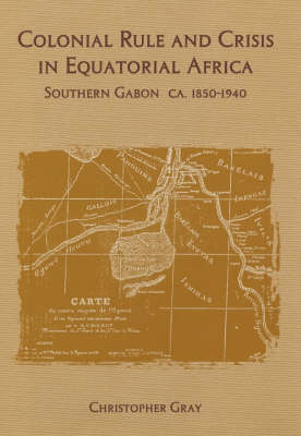 Colonial Rule and Crisis in Equatorial Africa: Southern Gabon, c. 1850-1940 - Rochester Studies in African History and the Diaspora v. 13 (Hardback)