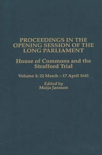 Proceedings in the Opening Session of the Long Parliament: House of Commons: The Strafford Trial. Volume 3:  22 March 1641 - 17 April 1641 - Proceedings of the English Parliament v. 3 (Hardback)
