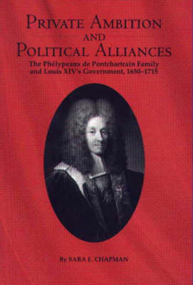 Private Ambition and Political Alliances in Louis XIV's Government: The Phelypeaux de Pontchartrain Family 1650-1715 - Changing Perspectives on Early Modern Europe v. 1 (Hardback)