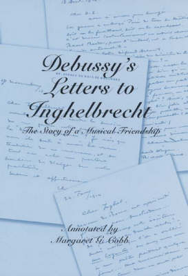Debussy's Letters to Inghelbrecht: The Story of a Musical Friendship - Eastman Studies in Music v. 30 (Hardback)