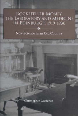 Rockefeller Money, the Laboratory and Medicine in Edinburgh 1919-1930:: New Science in an Old Country - Rochester Studies in Medical History v. 5 (Hardback)