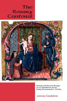 The Rosary Cantoral: Ritual and Social Design in a Chantbook from Early Renaissance Toledo - Eastman Studies in Music v. 51 (Hardback)