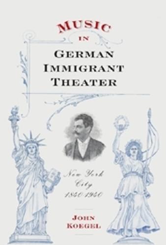 Music in German Immigrant Theater: New York City, 1840-1940 - Eastman Studies in Music v. 62 (Hardback)