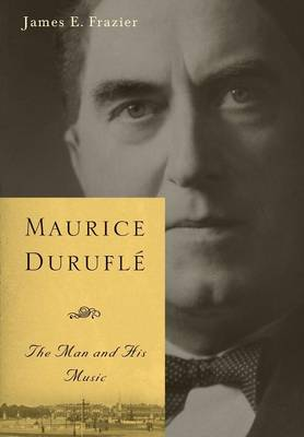 Maurice Durufle: The Man and His Music - Eastman Studies in Music v. 47 (Hardback)