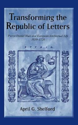Transforming the Republic of Letters: Pierre-Daniel Huet and European Intellectual Life, 1650-1720 - Changing Perspectives on Early Modern Europe v. 7 (Hardback)