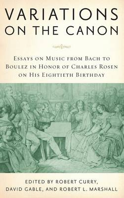 Variations on the Canon: Essays on Music from Bach to Boulez in Honor of Charles Rosen on His Eightieth Birthday - Eastman Studies in Music v. 58 (Hardback)