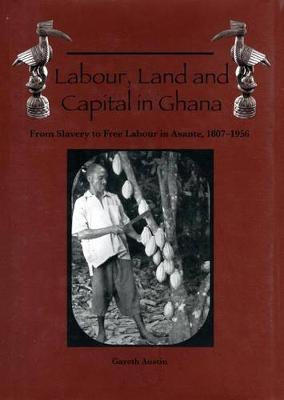 Labour, Land and Capital in Ghana: From Slavery to Free Labour in Asante, 1807-1956 - Rochester Studies in African History and the Diaspora v. 18 (Paperback)