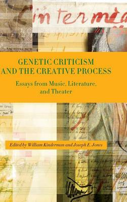 Genetic Criticism and the Creative Process: Essays from Music, Literature, and Theater (Hardback)