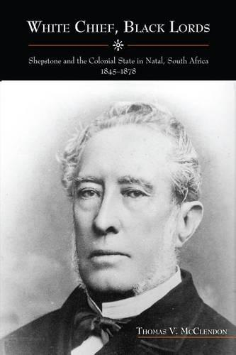 White Chief, Black Lords: Shepstone and the Colonial State in Natal, South Africa, 1845-1878 - Rochester Studies in African History and the Diaspora v. 46 (Hardback)
