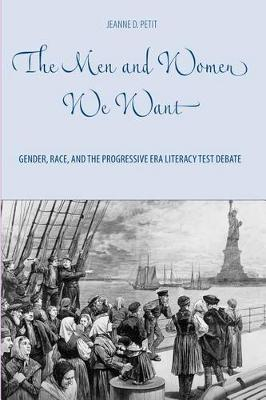 The Men and Women We Want: Gender, Race, and the Progressive Era Literacy Test Debate - Gender and Race in American History v. 1 (Hardback)