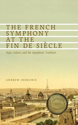 The French Symphony at the Fin de Siecle: Style, Culture, and the Symphonic Tradition - Eastman Studies in Music v. 100 (Hardback)
