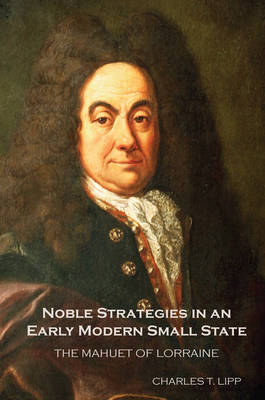 Noble Strategies in an Early Modern Small State: The Mahuet of Lorraine - Changing Perspectives on Early Modern Europe v. 14 (Hardback)