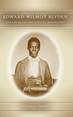 Edward Wilmot Blyden and the Racial Nationalist Imagination: 56 - Rochester Studies in African History and the Diaspora (Hardback)