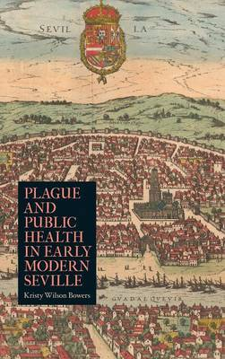 Plague and Public Health in Early Modern Seville - Rochester Studies in Medical History v. 26 (Hardback)