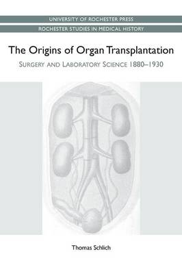 The Origins of Organ Transplantation: Surgery and Laboratory Science, 1880-1930 - Rochester Studies in Medical History v. 18 (Paperback)
