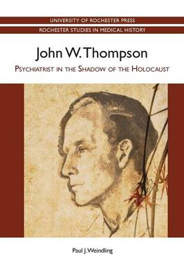 John W. Thompson: Psychiatrist in the Shadow of the Holocaust - Rochester Studies in Medical History v. 17 (Paperback)